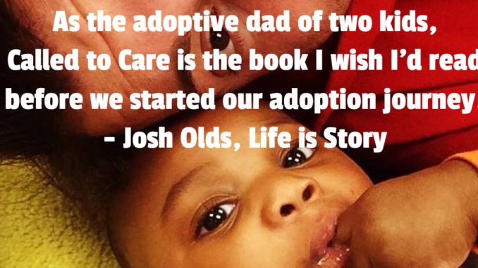 As the adoptive dad of two kids, Called to Care is the book I wish I'd read before we started our adoption journey. - Josh Olds, Life is Story