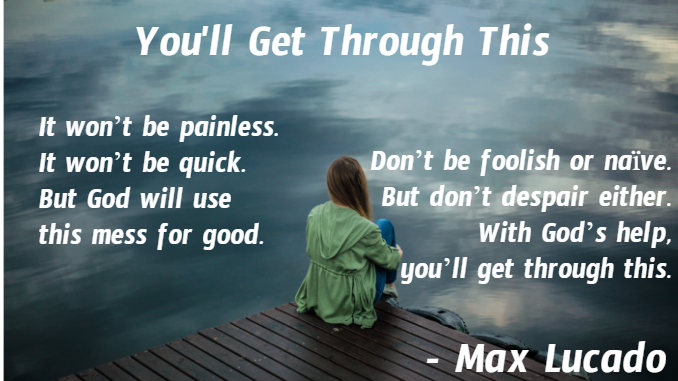You'll Get Through This. It won't be painless. It won't be quick. But God will use this mess for good. Don't be foolish or naive, but don't despair either. With God's help, you'll get through this. - Max Lucado