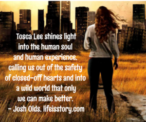 Tosca Lee shines light into the human soul and human experience, calling us out of the safety of closed-off heart into a wild world that only we can make better. - Josh Olds, lifeisstory.com