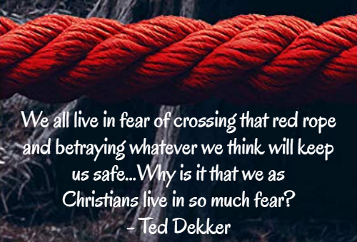 We all live in fear of crossing that red rope and betraying whatever we think will keep us safe...Why is it that we as Christians live in so much fear? - Ted Dekker