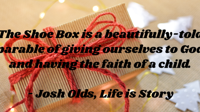 The Shoe Box is a beautifully-told  parable of giving ourselves to God and having the faith of a child.  - Josh Olds, Life is Story