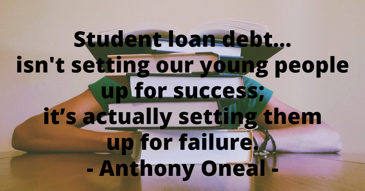 Student loan debt isn't setting our young people up for success; it's actually setting them up for failure. - Anthony Oneal