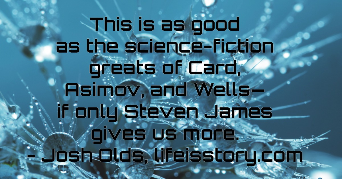 This is as good as the science-fiction greats of Card, Asimov, and Wells - if only Steven James gives us more. - Josh Olds, lifeisstory.com