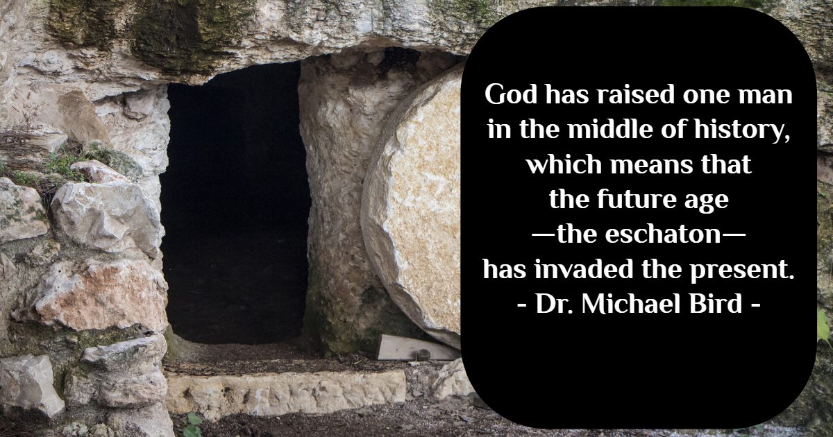 """When Jesus is raised, it creates quite a conundrum because instead of raising all Israel at the end of history, God has raised one man in the middle of history, which means that the future age—the eschaton—has invaded the present."" - Dr. Michael Bird"