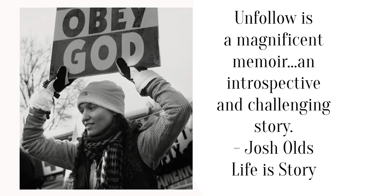 Unfollow is a magnificent memoir...an introspective and challenging story. - Josh Olds Life is Story