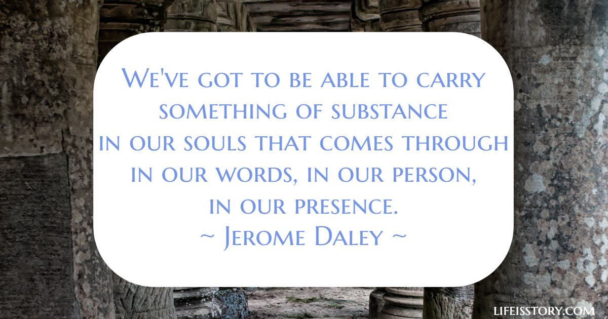We've got to be able to carry something of substance in our souls that comes through in our words, in our person in our presence - Jerome Daley