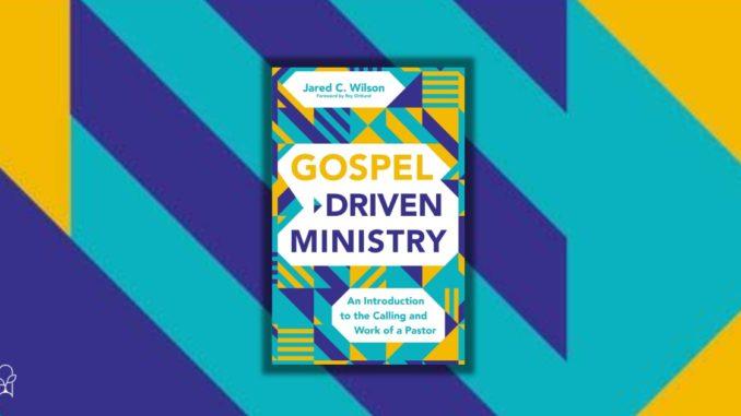 Gospel Driven Ministry Jared C Wilson